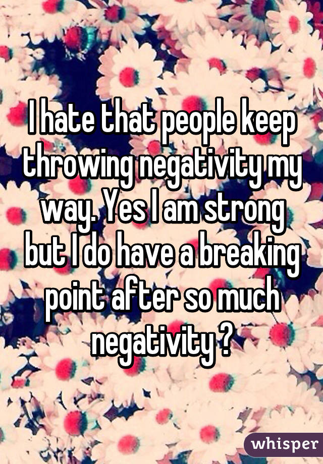I hate that people keep throwing negativity my way. Yes I am strong but I do have a breaking point after so much negativity 😔