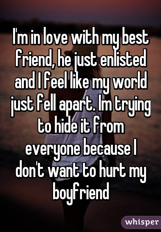 I'm in love with my best friend, he just enlisted and I feel like my world just fell apart. Im trying to hide it from everyone because I don't want to hurt my boyfriend