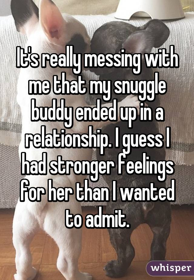 It's really messing with me that my snuggle buddy ended up in a relationship. I guess I had stronger feelings for her than I wanted to admit.