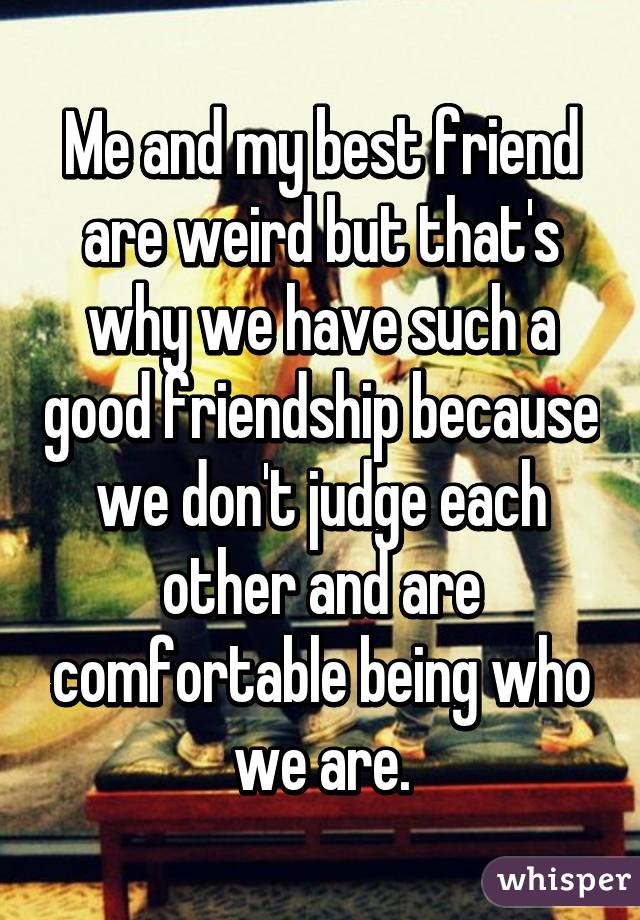 Me and my best friend are weird but that's why we have such a good friendship because we don't judge each other and are comfortable being who we are.