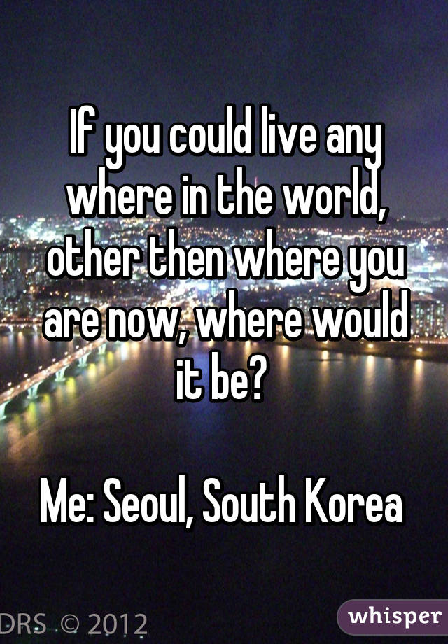 If you could live any where in the world, other then where you are now, where would it be?   Me: Seoul, South Korea