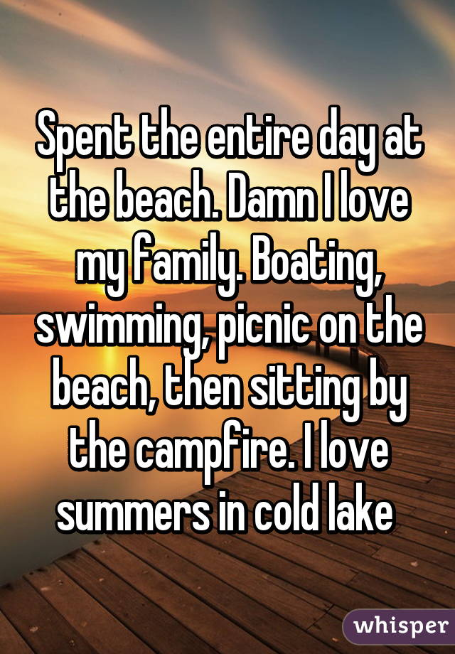 Spent the entire day at the beach. Damn I love my family. Boating, swimming, picnic on the beach, then sitting by the campfire. I love summers in cold lake