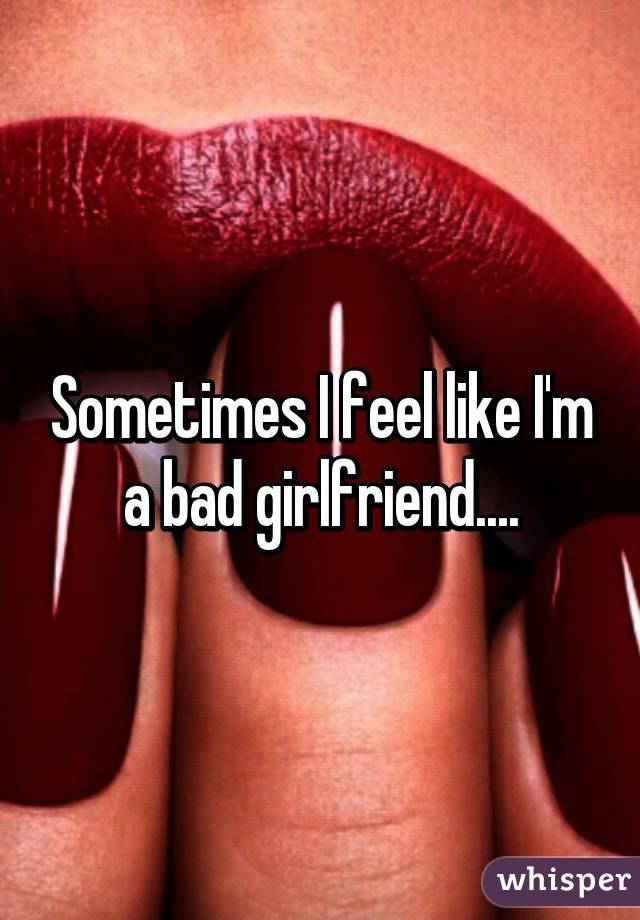Sometimes I feel like I'm a bad girlfriend....