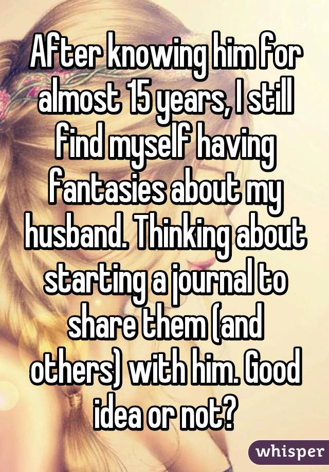After knowing him for almost 15 years, I still find myself having fantasies about my husband. Thinking about starting a journal to share them (and others) with him. Good idea or not?