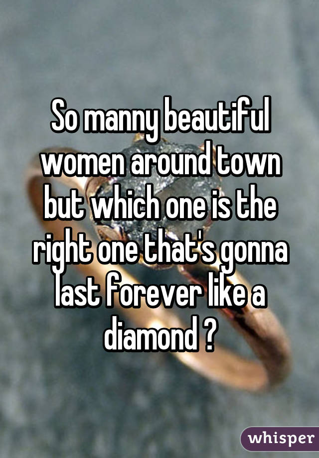So manny beautiful women around town but which one is the right one that's gonna last forever like a diamond ?