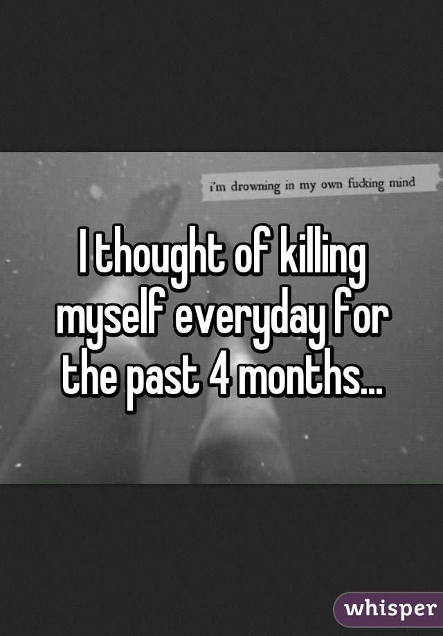 I thought of killing myself everyday for the past 4 months...