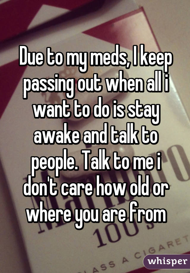 Due to my meds, I keep passing out when all i want to do is stay awake and talk to people. Talk to me i don't care how old or where you are from
