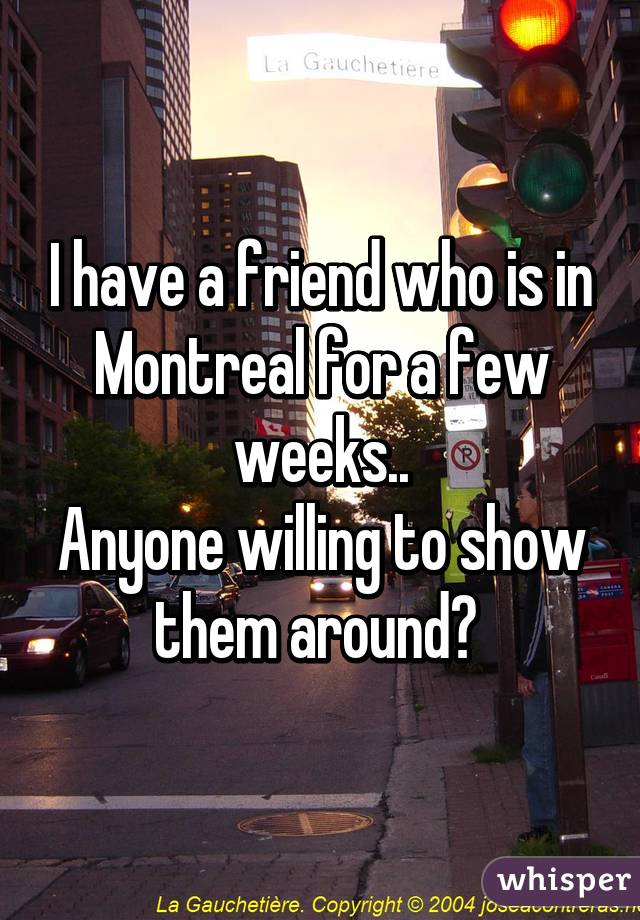 I have a friend who is in Montreal for a few weeks.. Anyone willing to show them around?
