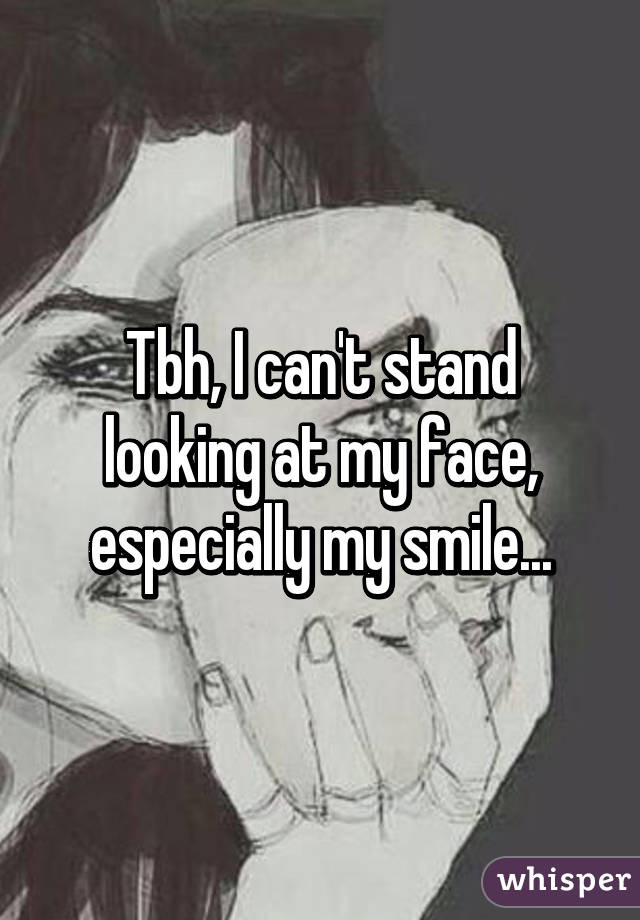 Tbh, I can't stand looking at my face, especially my smile...