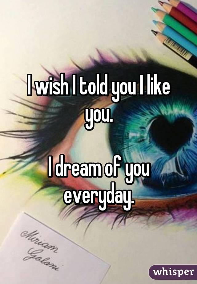 I wish I told you I like you.  I dream of you everyday.