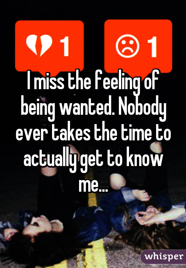 I miss the feeling of being wanted. Nobody ever takes the time to actually get to know me...