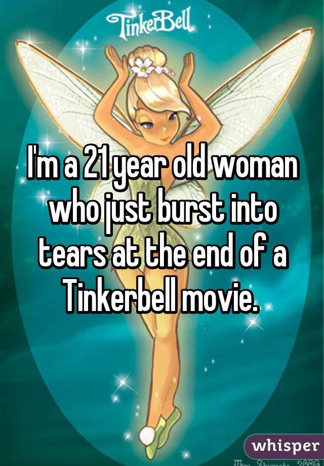 I'm a 21 year old woman who just burst into tears at the end of a Tinkerbell movie.