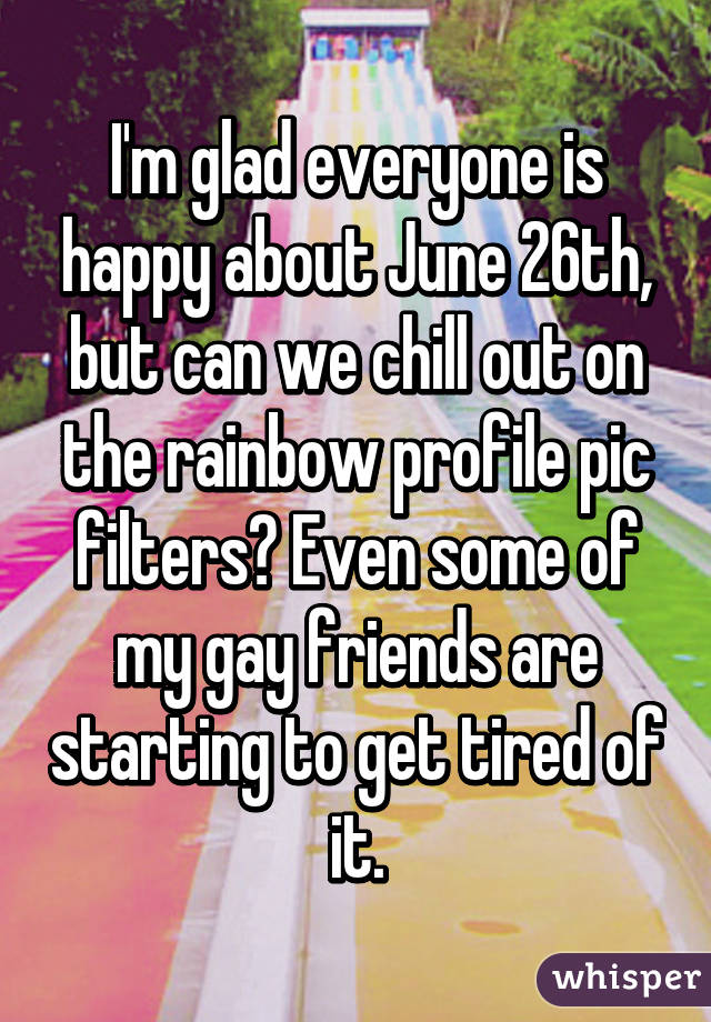 I'm glad everyone is happy about June 26th, but can we chill out on the rainbow profile pic filters? Even some of my gay friends are starting to get tired of it.