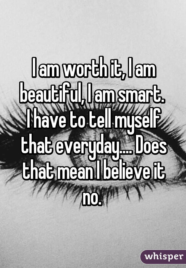 I am worth it, I am beautiful, I am smart.  I have to tell myself that everyday.... Does that mean I believe it no.