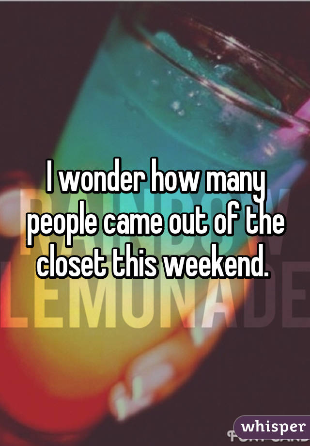 I wonder how many people came out of the closet this weekend.