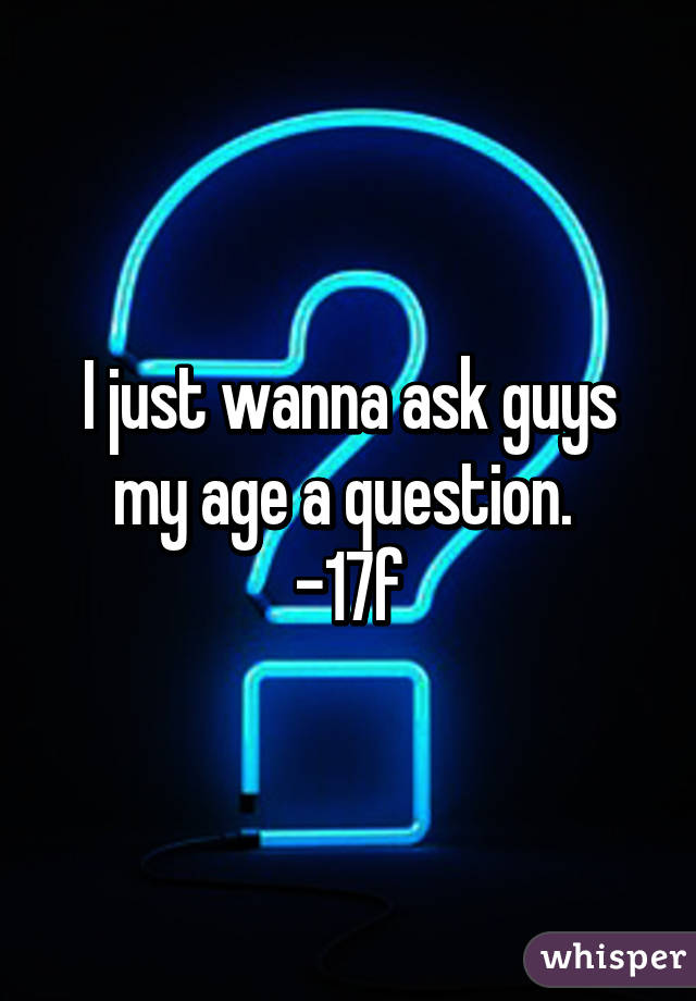 I just wanna ask guys my age a question.  -17f
