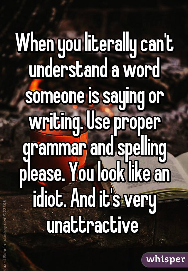 When you literally can't understand a word someone is saying or writing. Use proper grammar and spelling please. You look like an idiot. And it's very unattractive