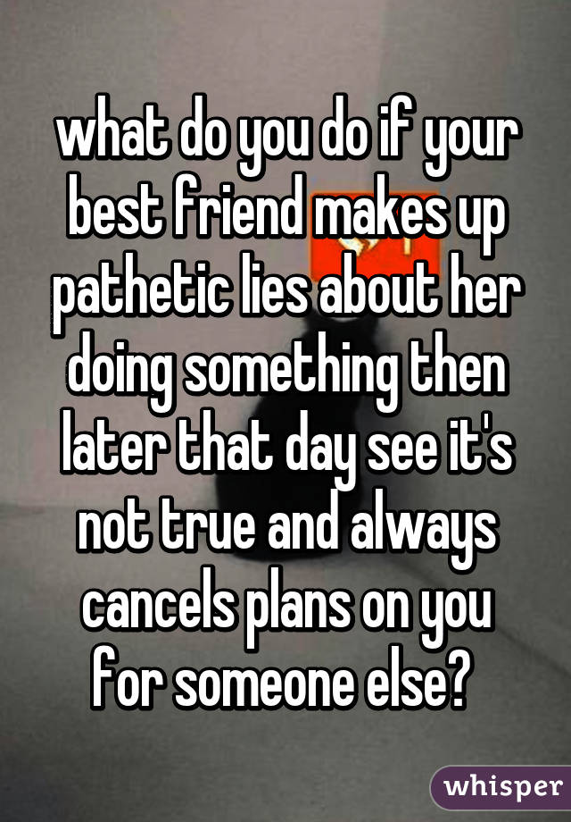 what do you do if your best friend makes up pathetic lies about her doing something then later that day see it's not true and always cancels plans on you for someone else?