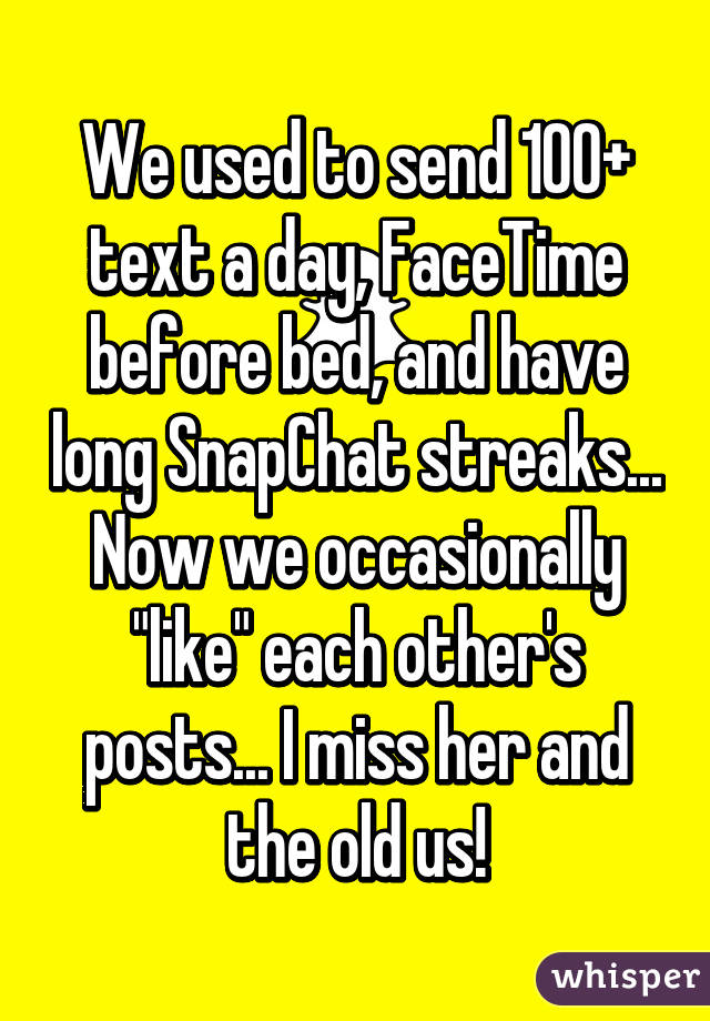 """We used to send 100+ text a day, FaceTime before bed, and have long SnapChat streaks... Now we occasionally """"like"""" each other's posts... I miss her and the old us!"""