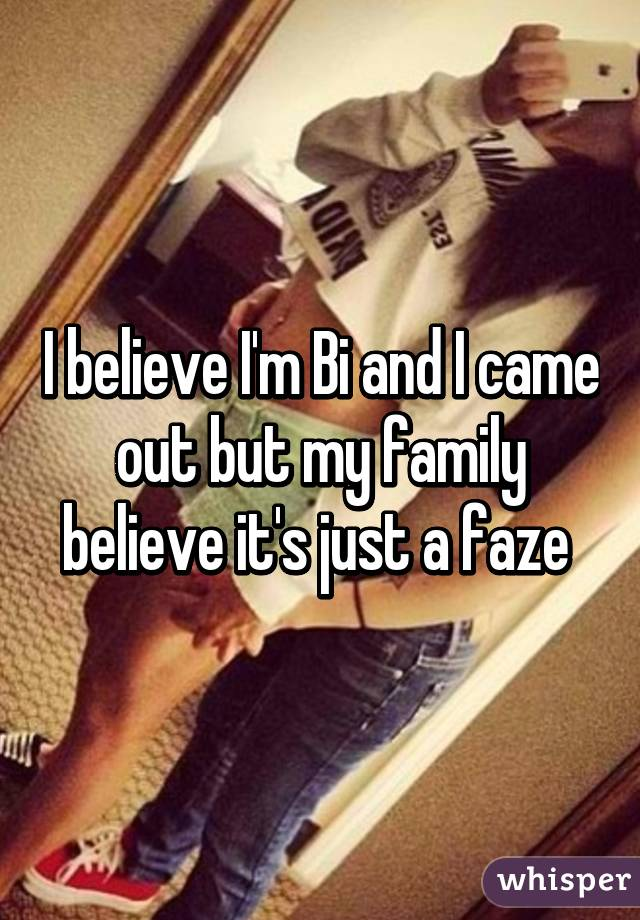 I believe I'm Bi and I came out but my family believe it's just a faze