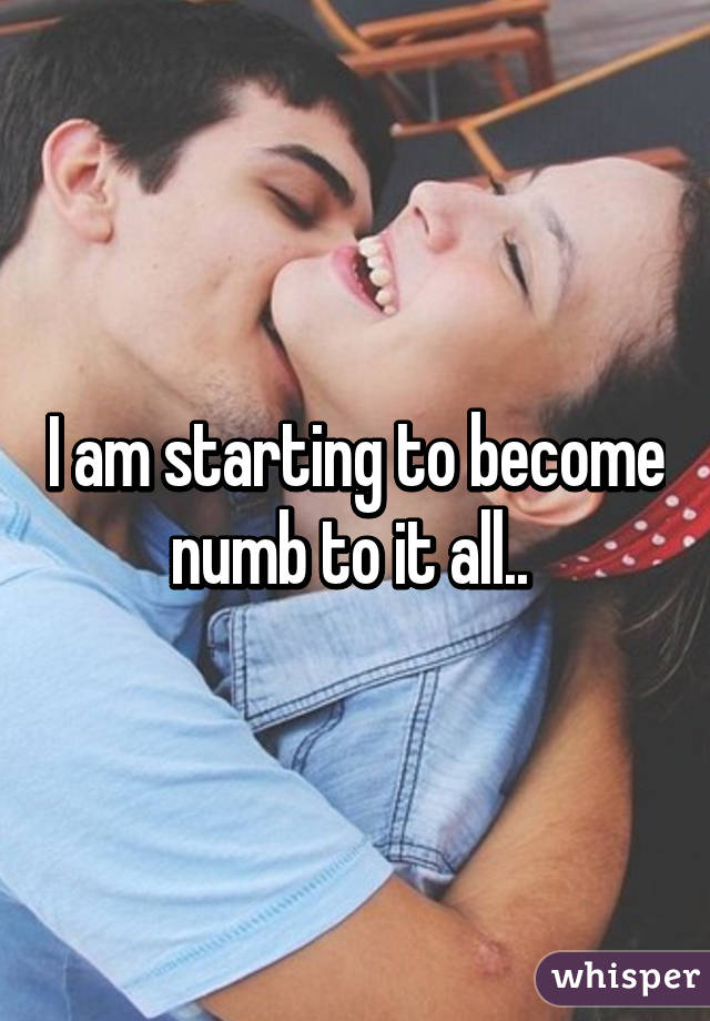 I am starting to become numb to it all..