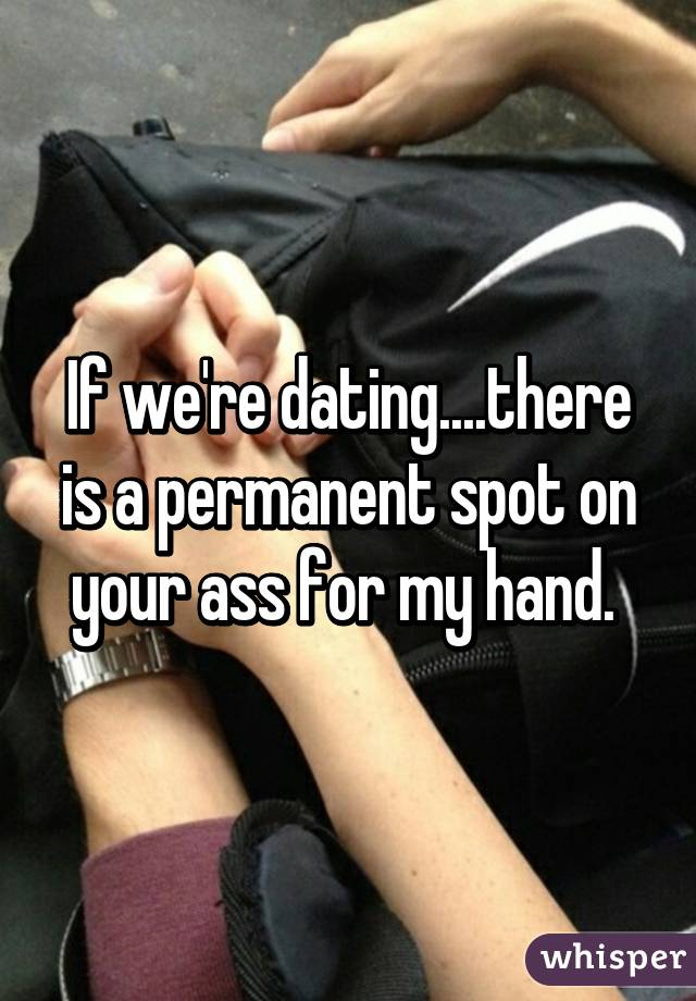 If we're dating....there is a permanent spot on your ass for my hand.