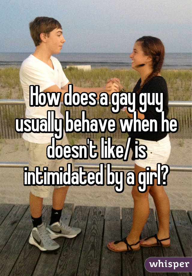 How does a gay guy usually behave when he doesn't like/ is intimidated by a girl?