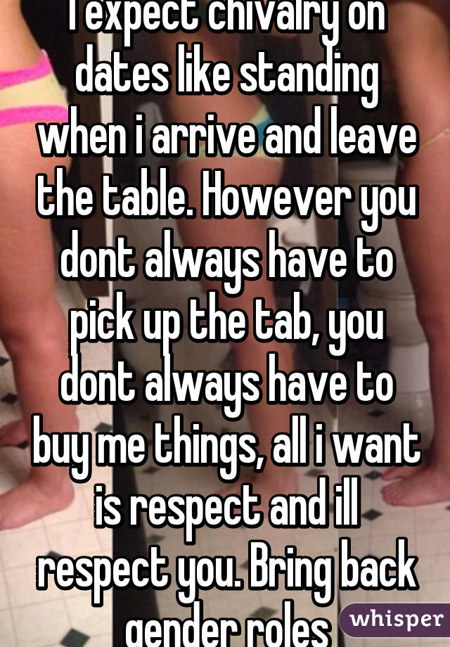 I expect chivalry on dates like standing when i arrive and leave the table. However you dont always have to pick up the tab, you dont always have to buy me things, all i want is respect and ill respect you. Bring back gender roles