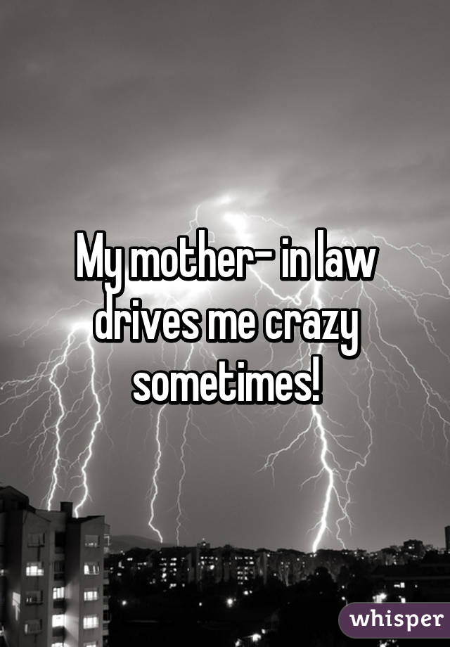 My mother- in law drives me crazy sometimes!