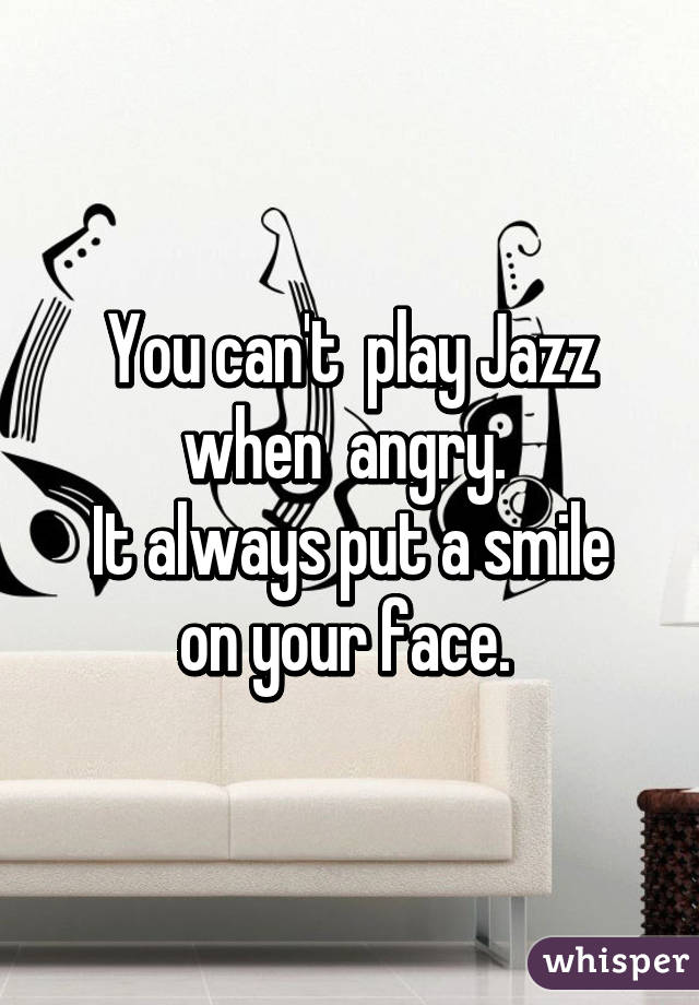 You can't  play Jazz when  angry.  It always put a smile on your face.