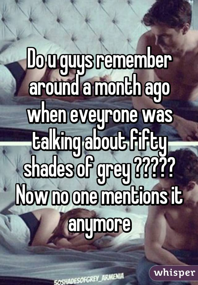 Do u guys remember around a month ago when eveyrone was talking about fifty shades of grey ????? Now no one mentions it anymore