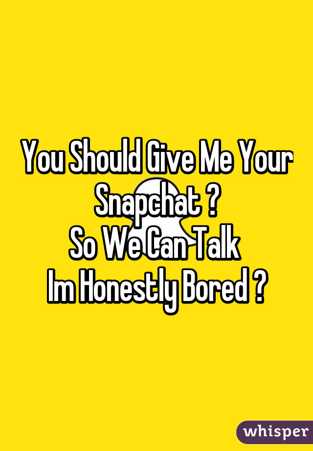 You Should Give Me Your Snapchat 👻 So We Can Talk  Im Honestly Bored 💯