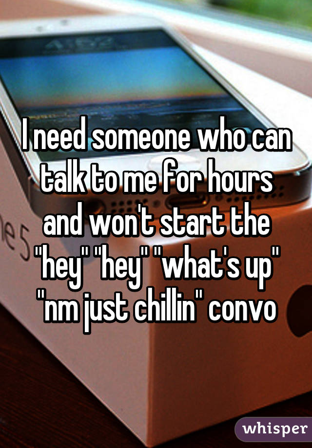 "I need someone who can talk to me for hours and won't start the ""hey"" ""hey"" ""what's up"" ""nm just chillin"" convo"