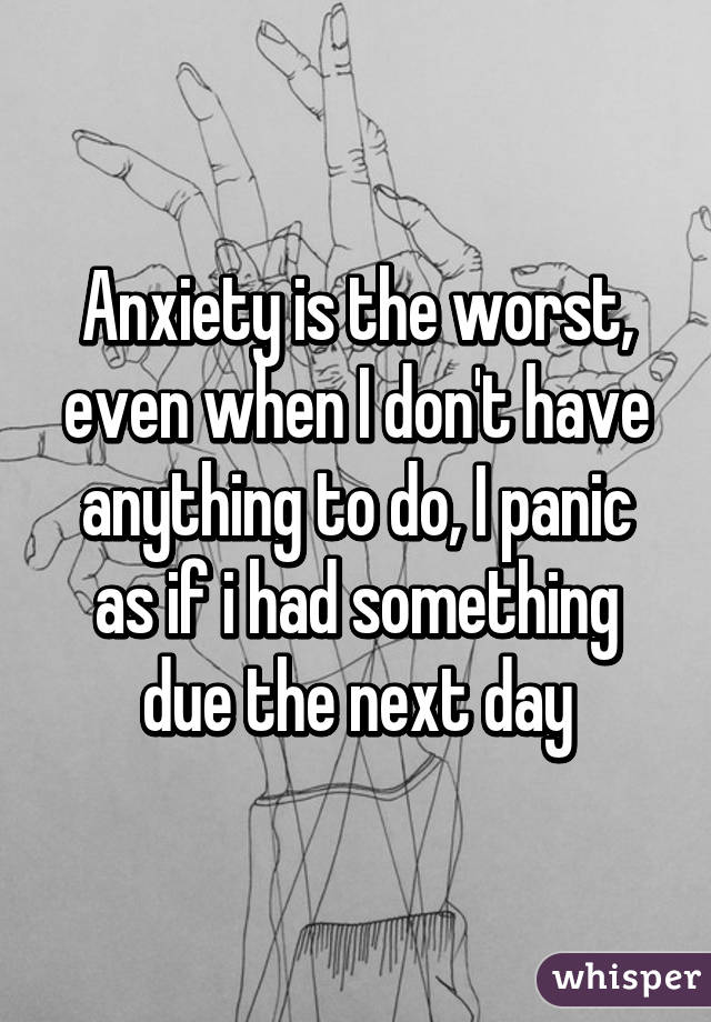 Anxiety is the worst, even when I don't have anything to do, I panic as if i had something due the next day