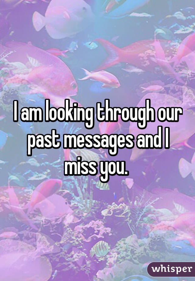I am looking through our past messages and I miss you.