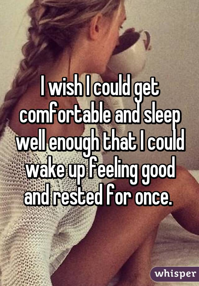 I wish I could get comfortable and sleep well enough that I could wake up feeling good and rested for once.