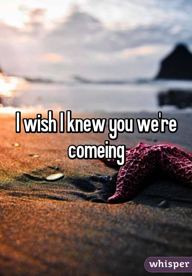 I wish I knew you we're comeing