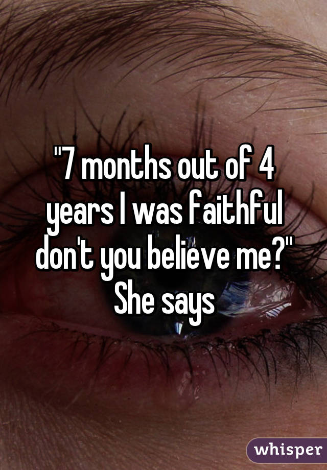 """""""7 months out of 4 years I was faithful don't you believe me?"""" She says"""