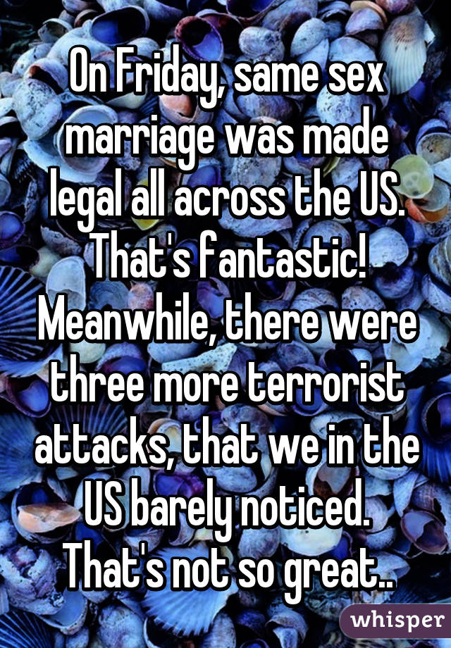 On Friday, same sex marriage was made legal all across the US. That's fantastic! Meanwhile, there were three more terrorist attacks, that we in the US barely noticed. That's not so great..