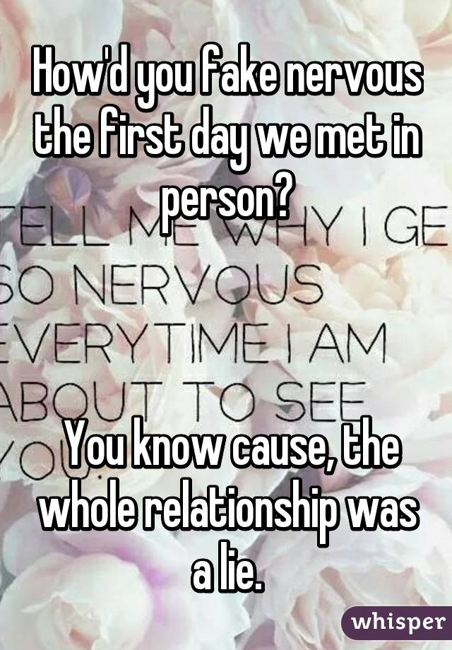 How'd you fake nervous the first day we met in person?     You know cause, the whole relationship was a lie.