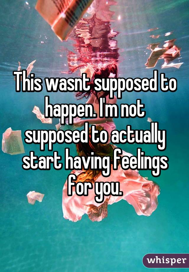 This wasnt supposed to happen. I'm not supposed to actually start having feelings for you.