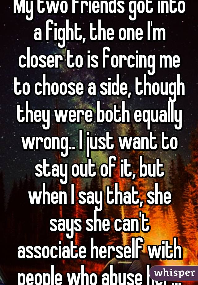 My two friends got into a fight, the one I'm closer to is forcing me to choose a side, though they were both equally wrong.. I just want to stay out of it, but when I say that, she says she can't associate herself with people who abuse her...