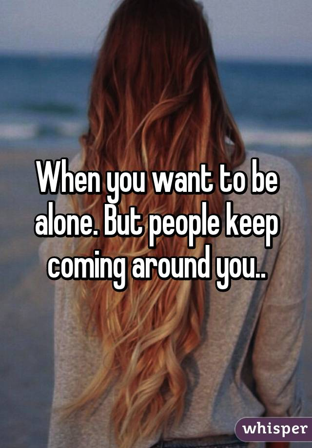 When you want to be alone. But people keep coming around you..