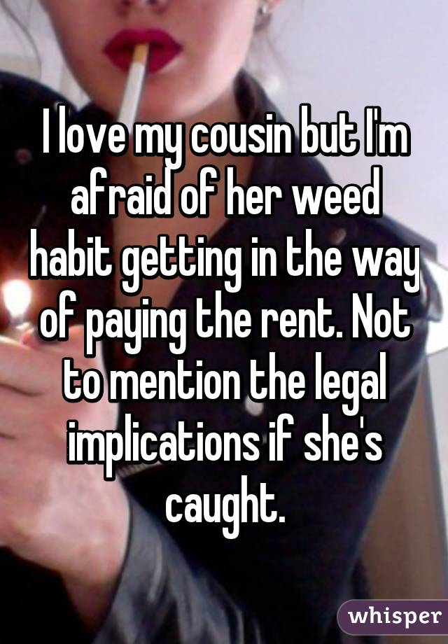 I love my cousin but I'm afraid of her weed habit getting in the way of paying the rent. Not to mention the legal implications if she's caught.