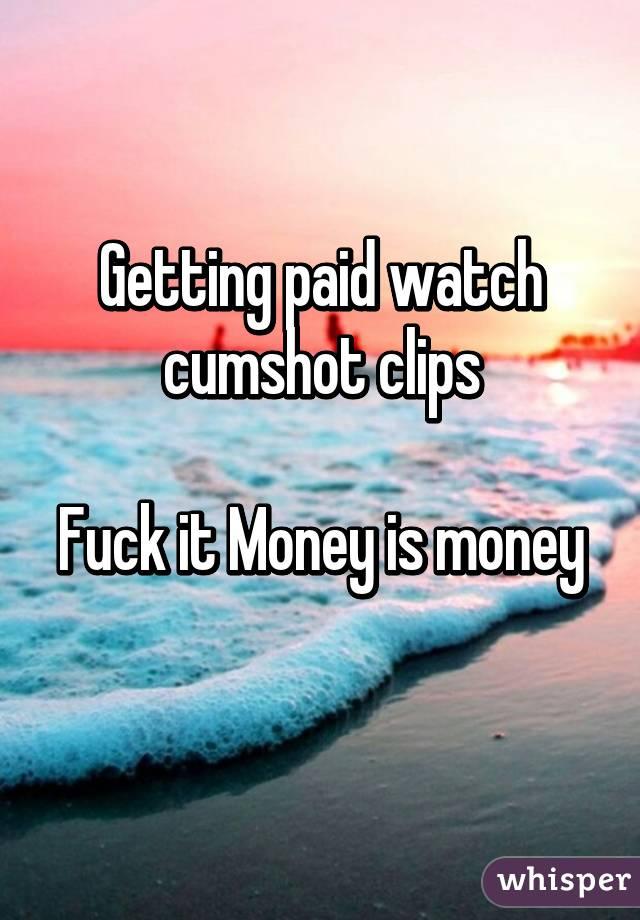 Getting paid watch cumshot clips  Fuck it Money is money