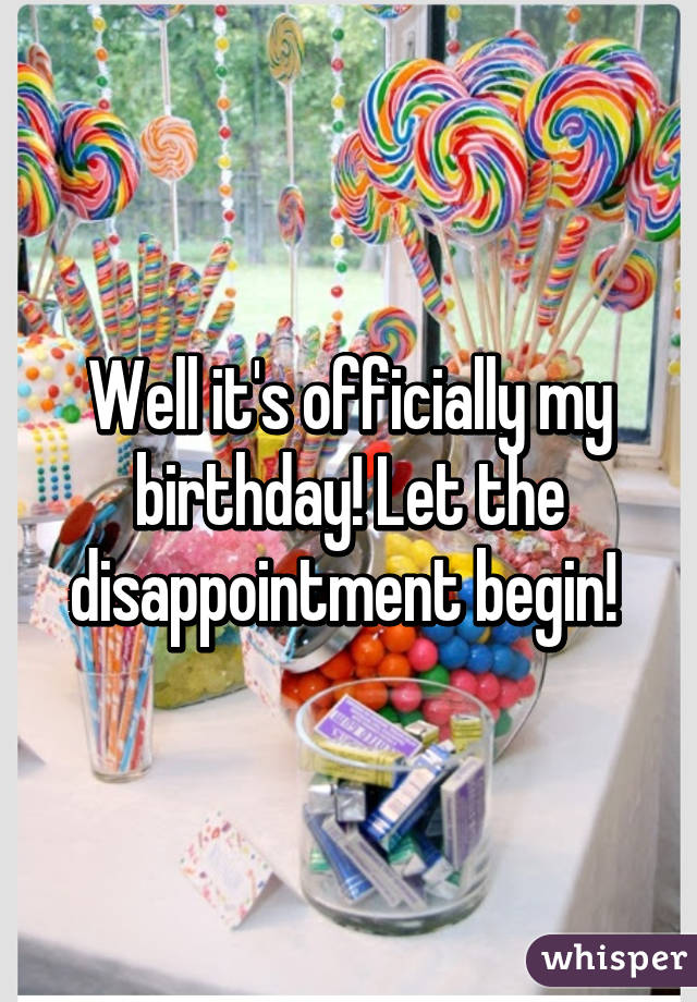 Well it's officially my birthday! Let the disappointment begin!