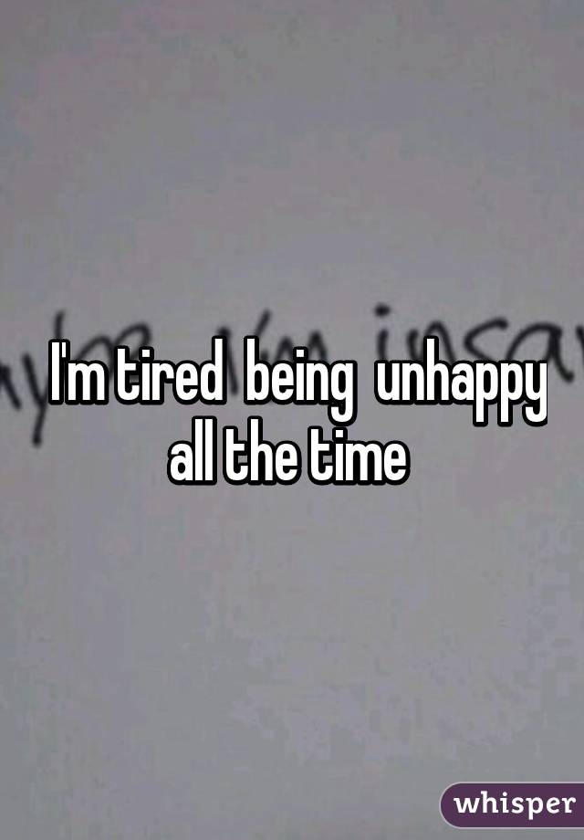 I'm tired  being  unhappy all the time