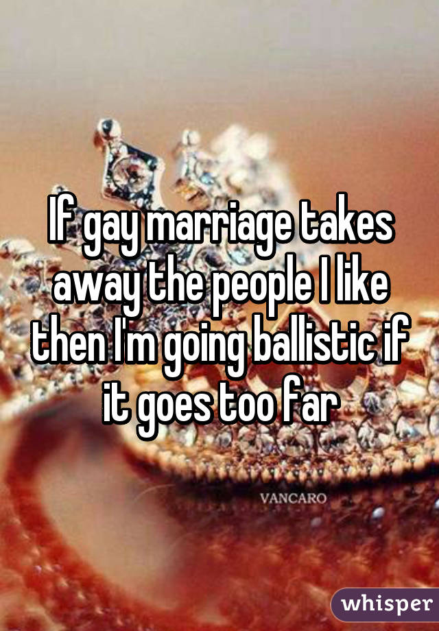 If gay marriage takes away the people I like then I'm going ballistic if it goes too far