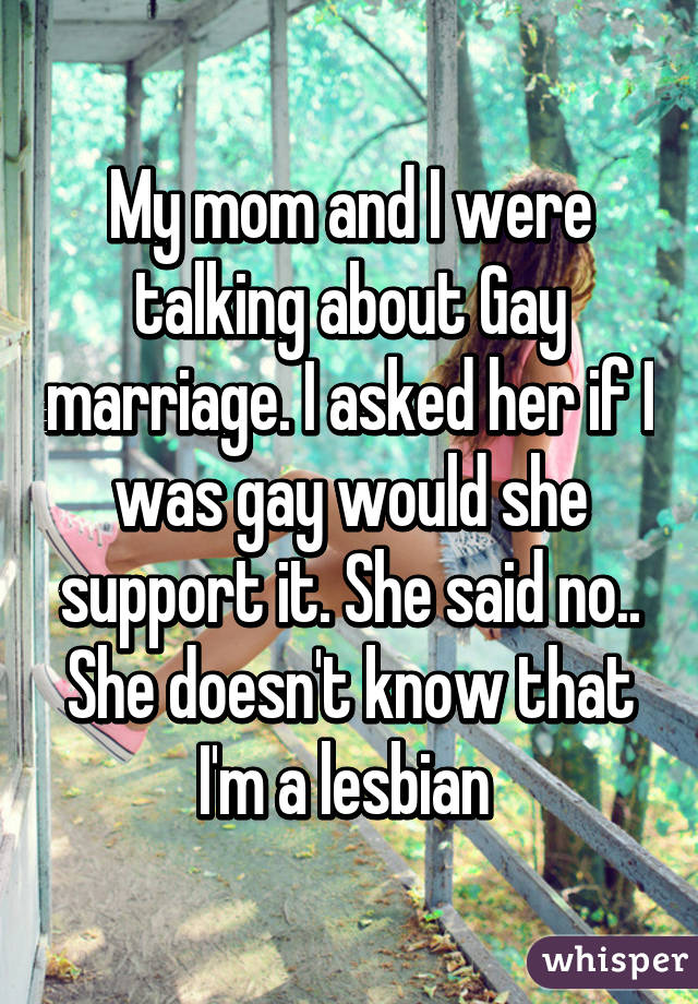 My mom and I were talking about Gay marriage. I asked her if I was gay would she support it. She said no.. She doesn't know that I'm a lesbian