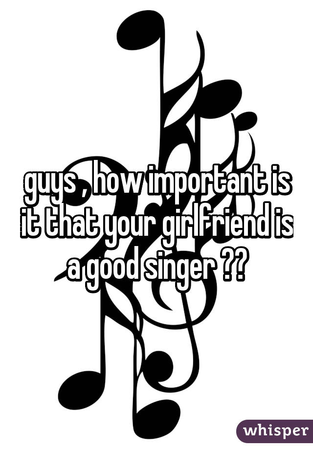guys , how important is it that your girlfriend is a good singer ??